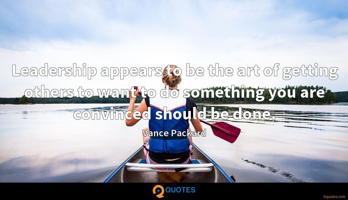 Leadership appears to be the art of getting others to want to do something you are convinced should be done.