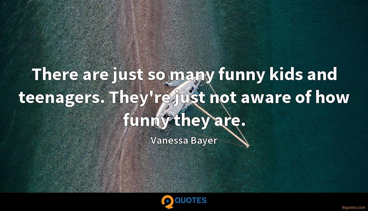 There are just so many funny kids and teenagers. They're just not aware of how funny they are.