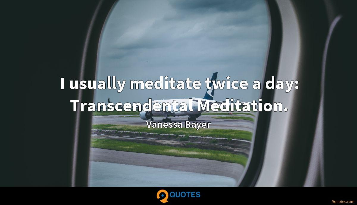 I usually meditate twice a day: Transcendental Meditation.