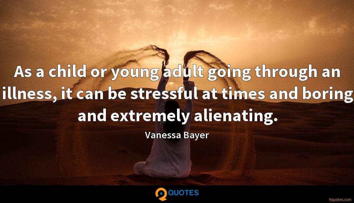 As a child or young adult going through an illness, it can be stressful at times and boring and extremely alienating.