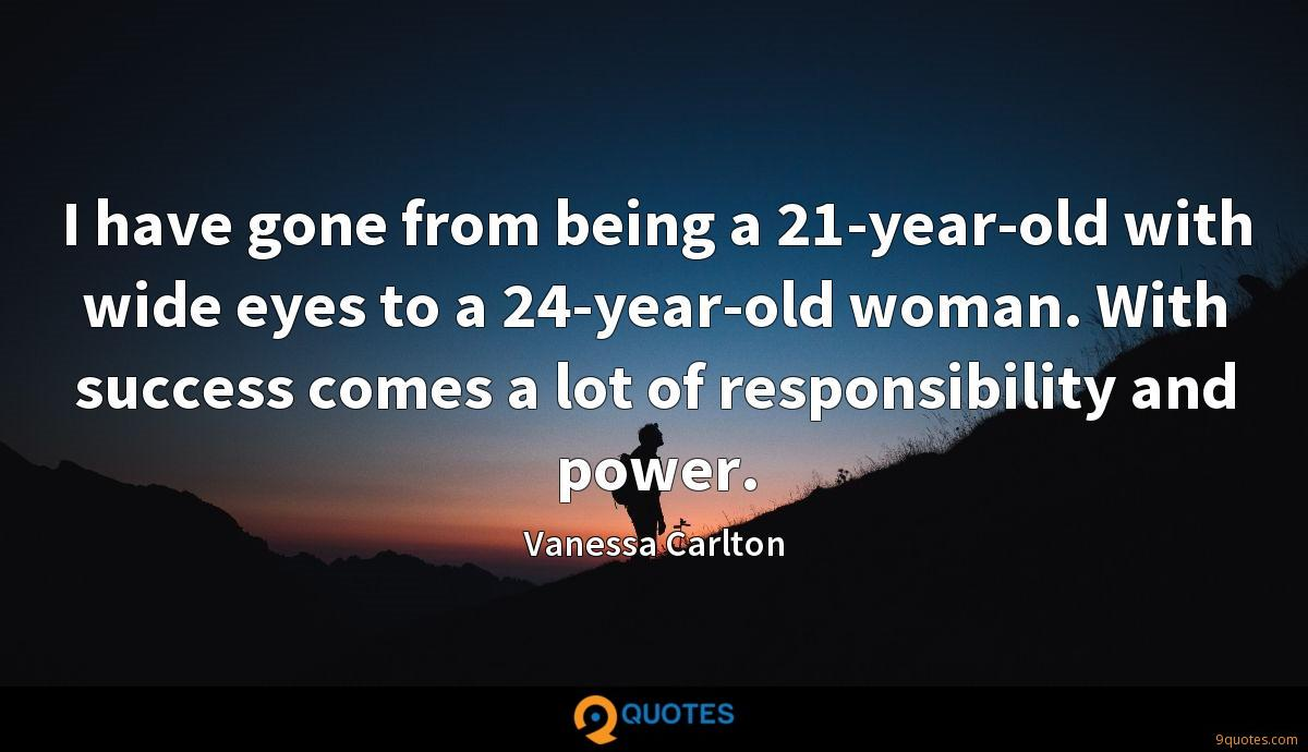 I have gone from being a 21-year-old with wide eyes to a 24-year-old woman. With success comes a lot of responsibility and power.