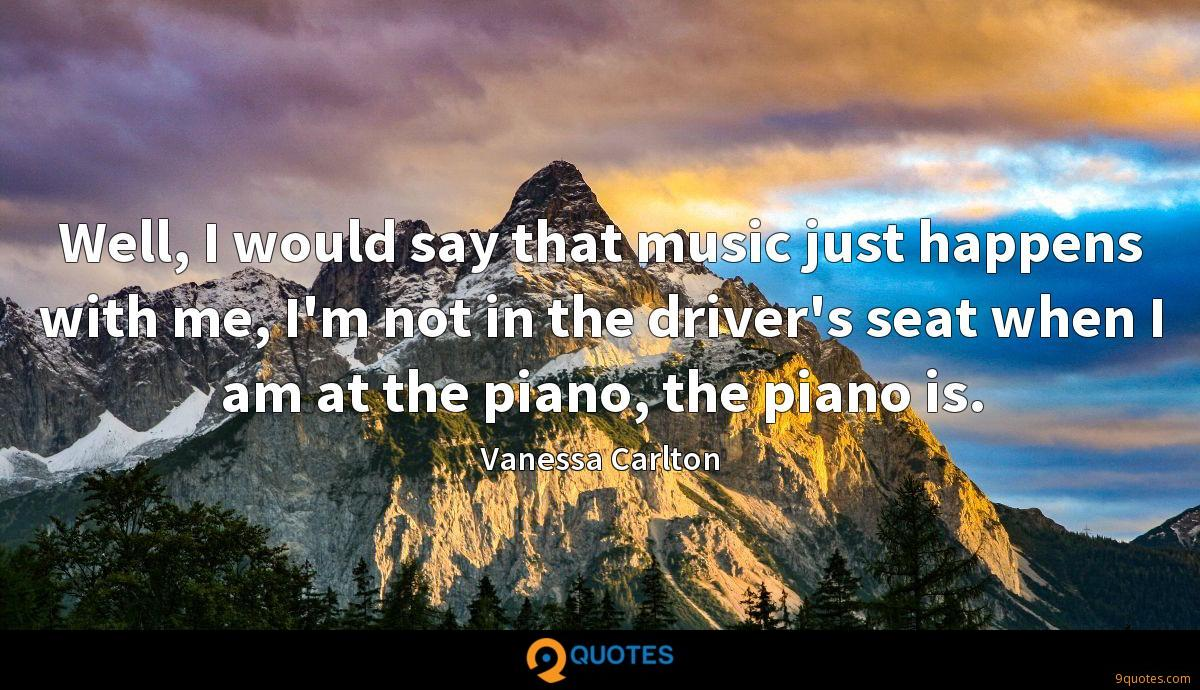 Well, I would say that music just happens with me, I'm not in the driver's seat when I am at the piano, the piano is.
