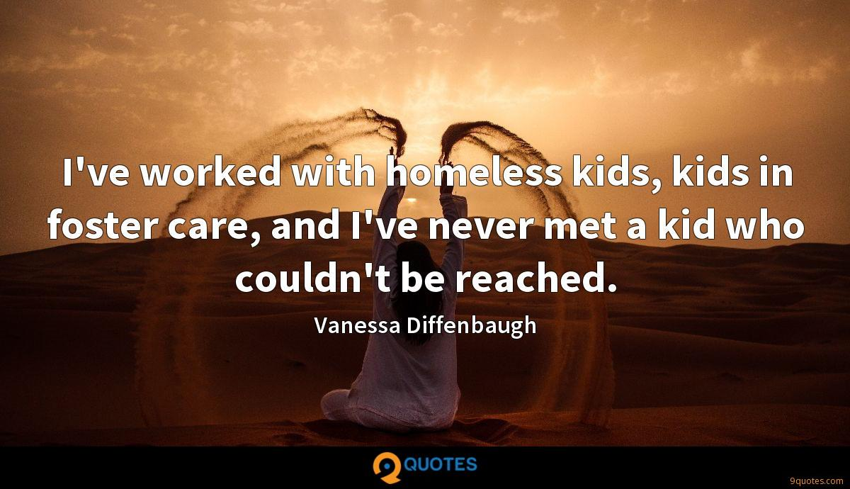 I've worked with homeless kids, kids in foster care, and I've never met a kid who couldn't be reached.