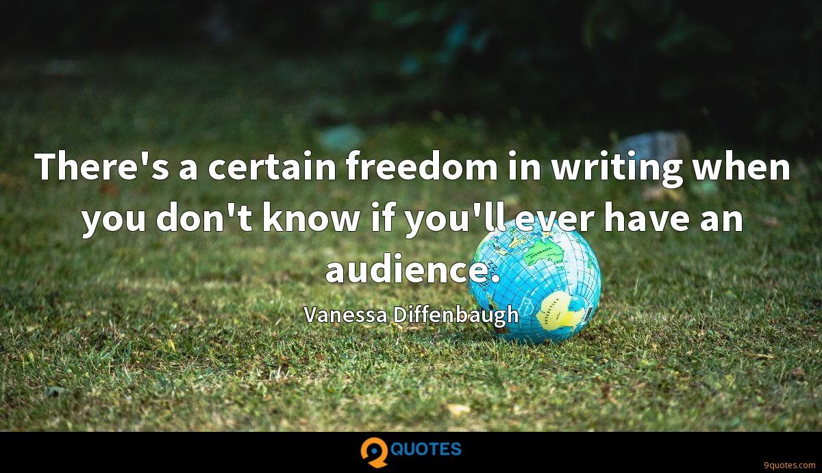 There's a certain freedom in writing when you don't know if you'll ever have an audience.