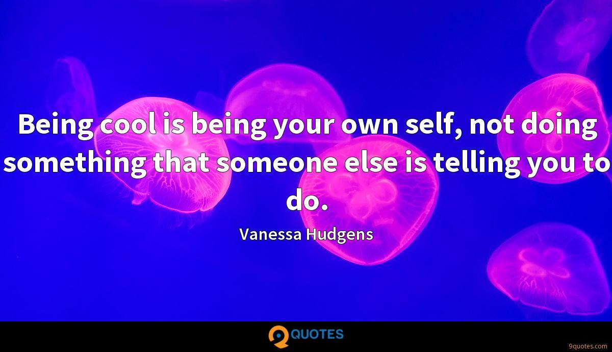 Being cool is being your own self, not doing something that someone else is telling you to do.