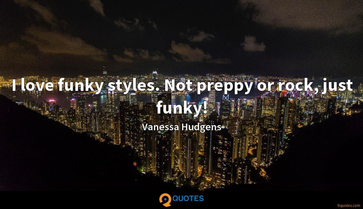 I love funky styles. Not preppy or rock, just funky!