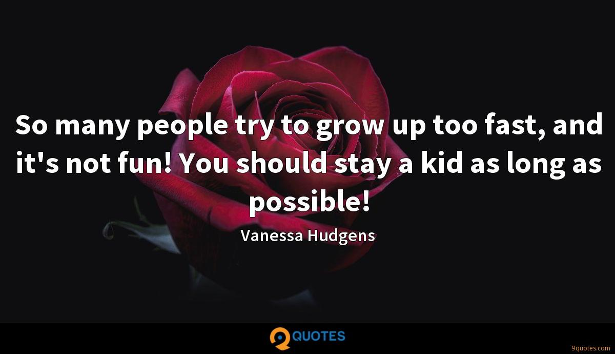 So many people try to grow up too fast, and it's not fun! You should stay a kid as long as possible!