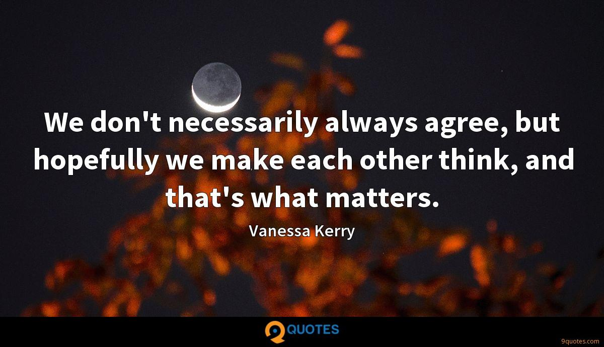 We don't necessarily always agree, but hopefully we make each other think, and that's what matters.