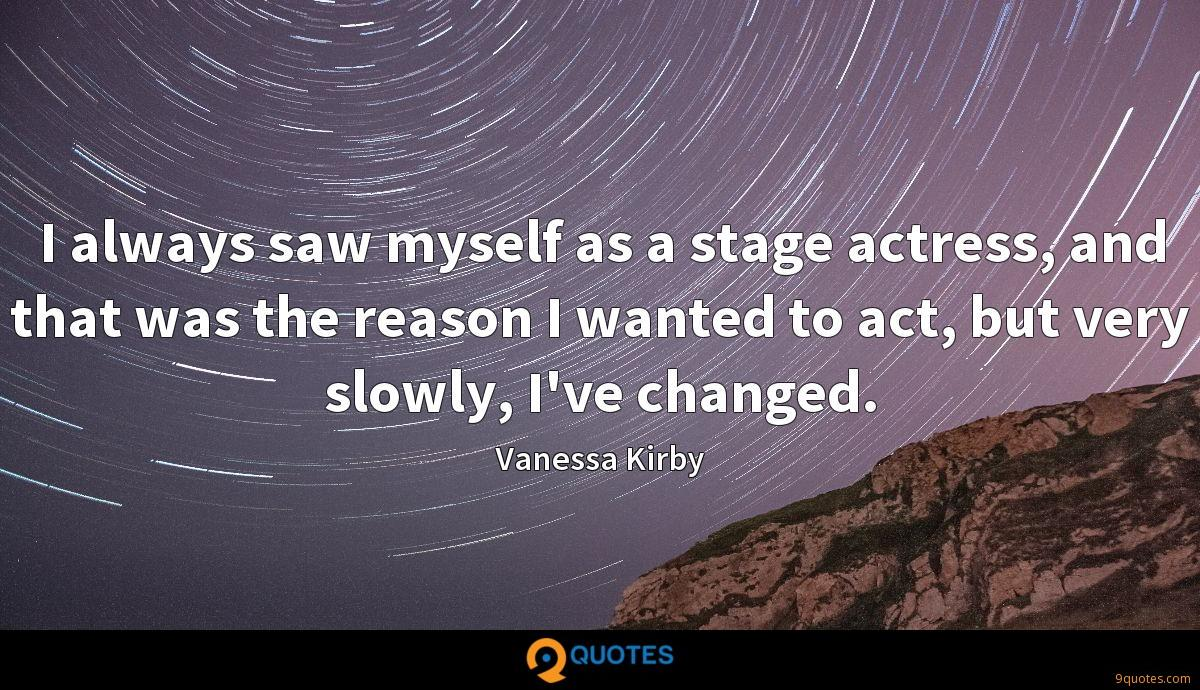 I always saw myself as a stage actress, and that was the reason I wanted to act, but very slowly, I've changed.