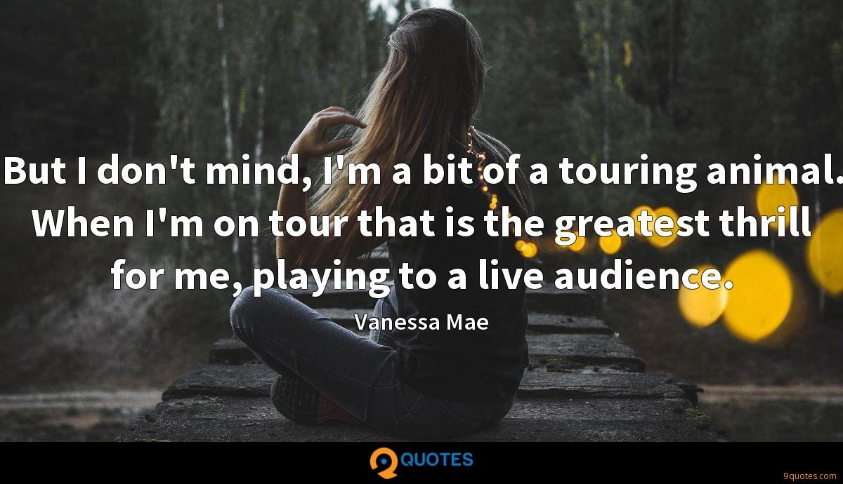 But I don't mind, I'm a bit of a touring animal. When I'm on tour that is the greatest thrill for me, playing to a live audience.