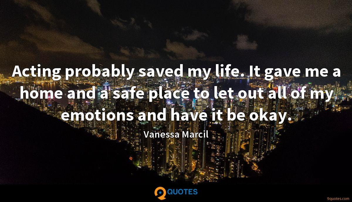 Acting probably saved my life. It gave me a home and a safe place to let out all of my emotions and have it be okay.