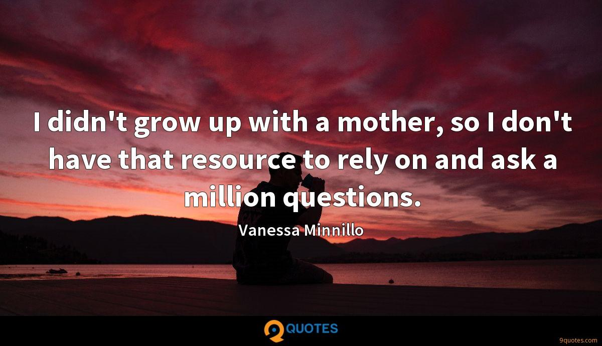 I didn't grow up with a mother, so I don't have that resource to rely on and ask a million questions.