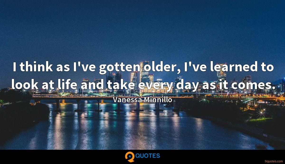 I think as I've gotten older, I've learned to look at life and take every day as it comes.