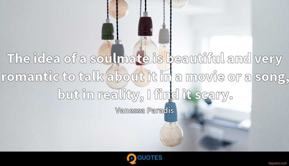 The idea of a soulmate is beautiful and very romantic to talk about it in a movie or a song, but in reality, I find it scary.