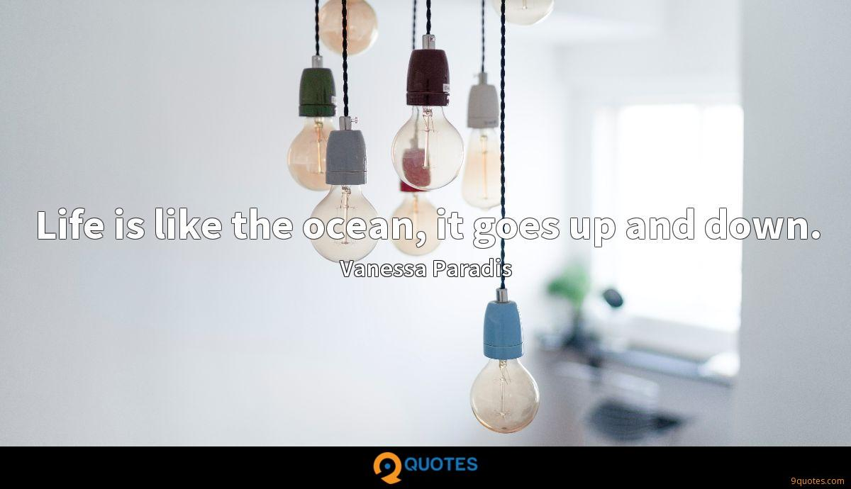 Life is like the ocean, it goes up and down.