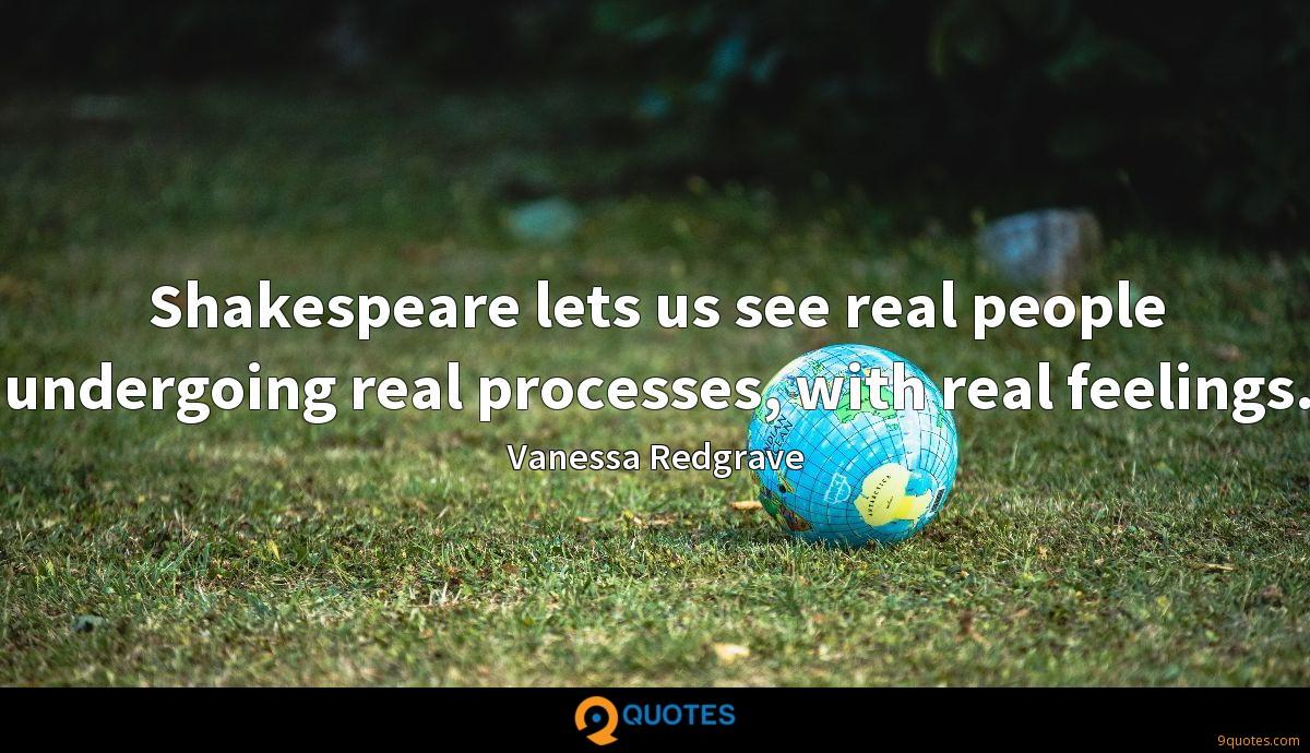 Shakespeare lets us see real people undergoing real processes, with real feelings.