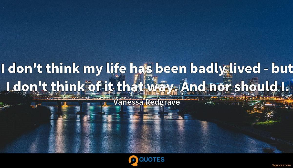 I don't think my life has been badly lived - but I don't think of it that way. And nor should I.
