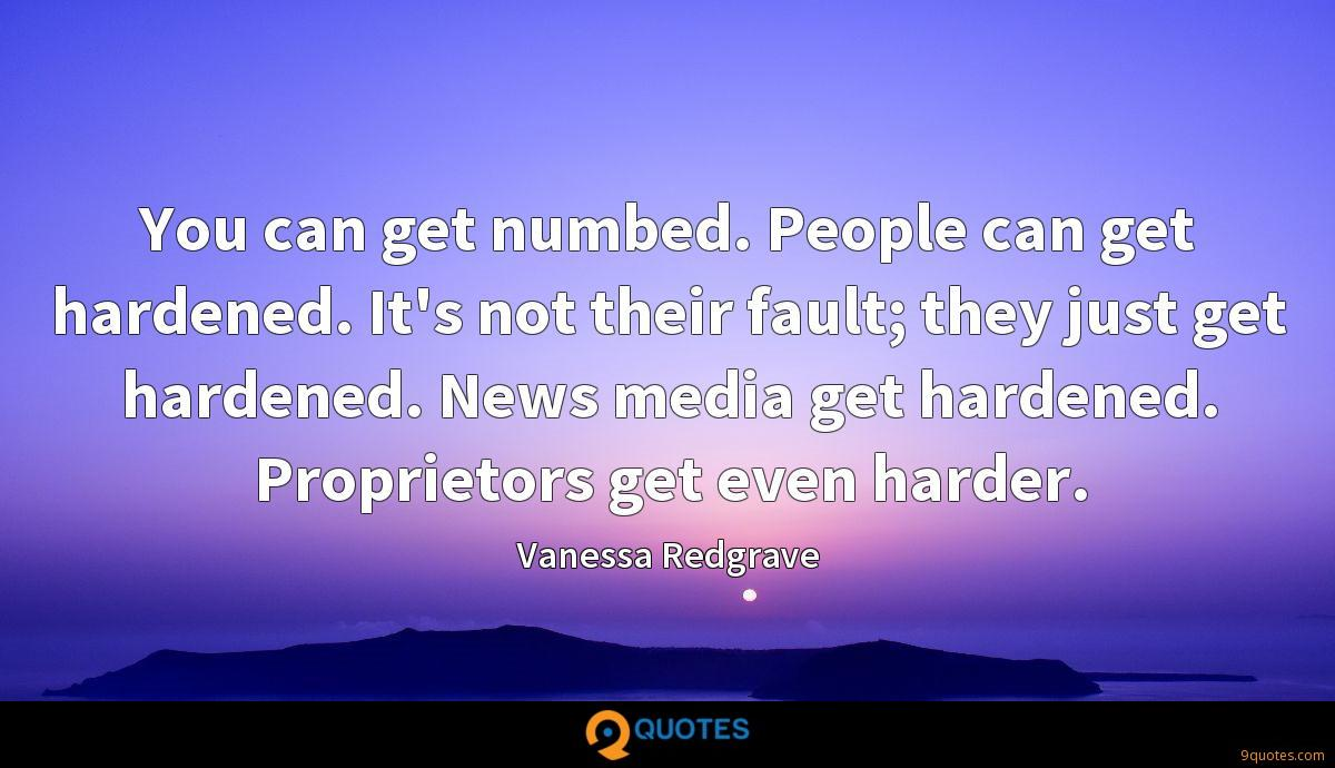 You can get numbed. People can get hardened. It's not their fault; they just get hardened. News media get hardened. Proprietors get even harder.