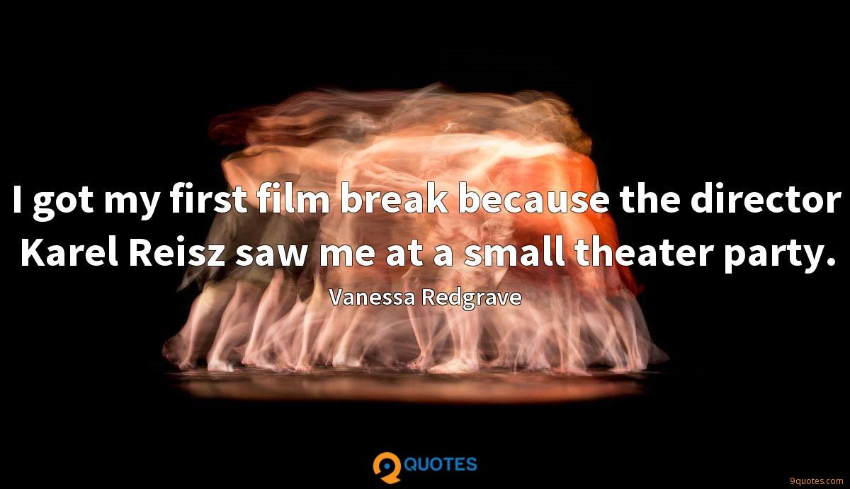 I got my first film break because the director Karel Reisz saw me at a small theater party.