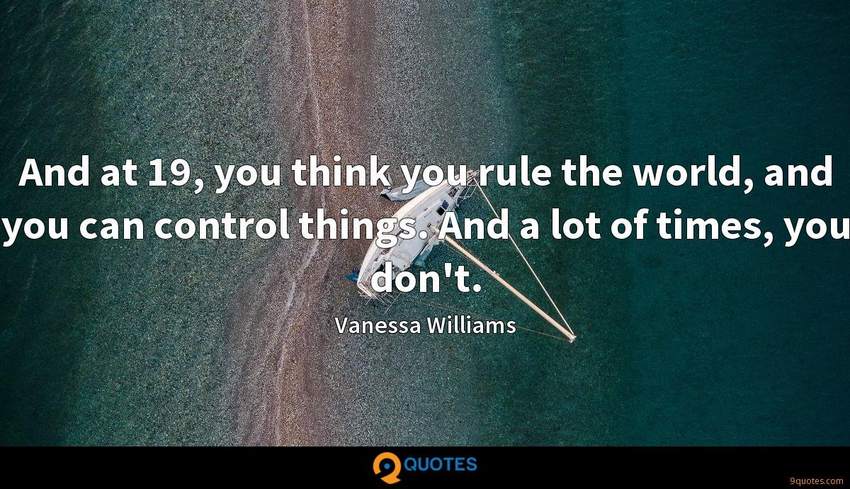 And at 19, you think you rule the world, and you can control things. And a lot of times, you don't.