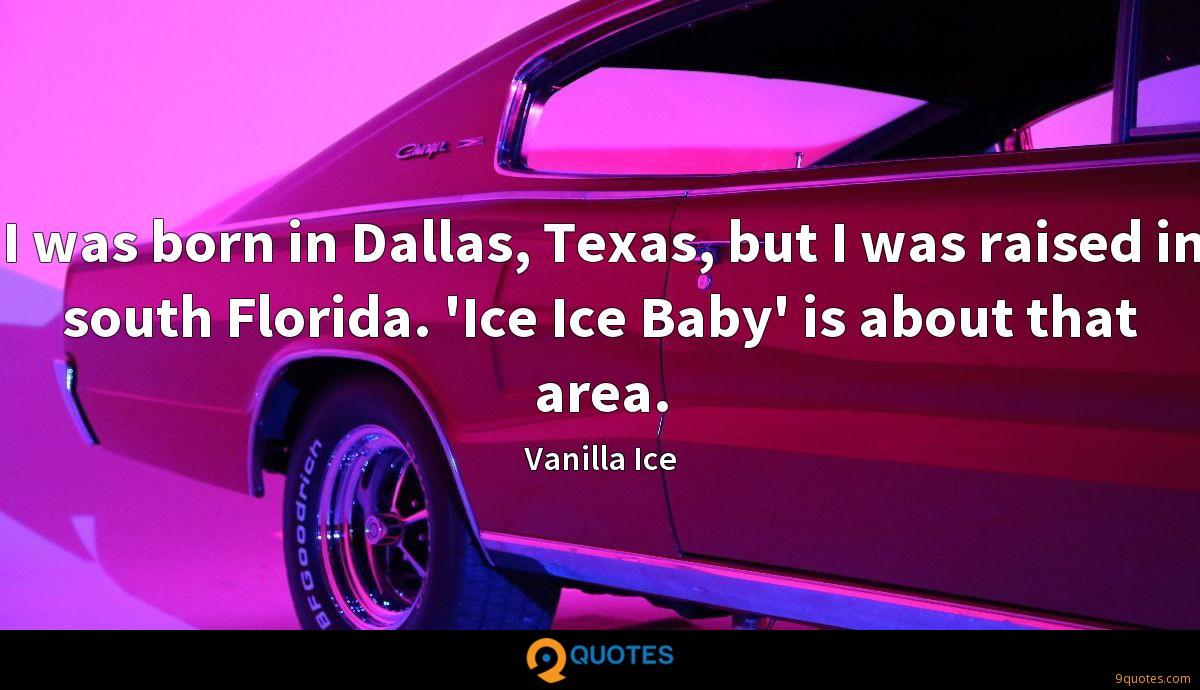 I was born in Dallas, Texas, but I was raised in south Florida. 'Ice Ice Baby' is about that area.