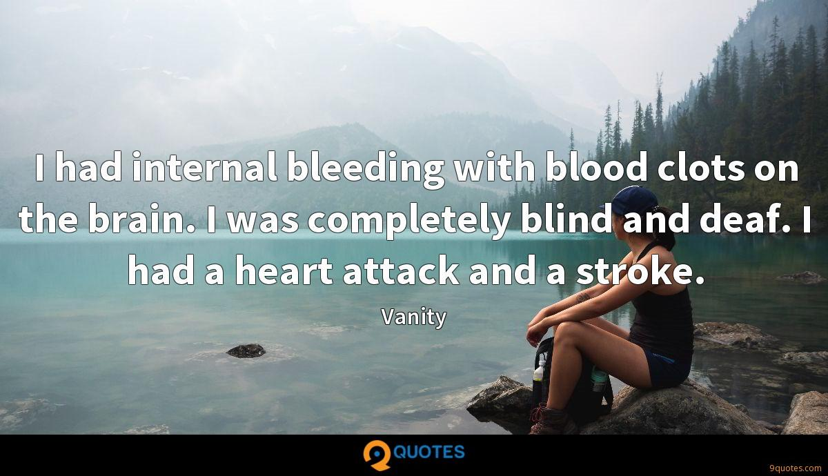 I had internal bleeding with blood clots on the brain. I was completely blind and deaf. I had a heart attack and a stroke.