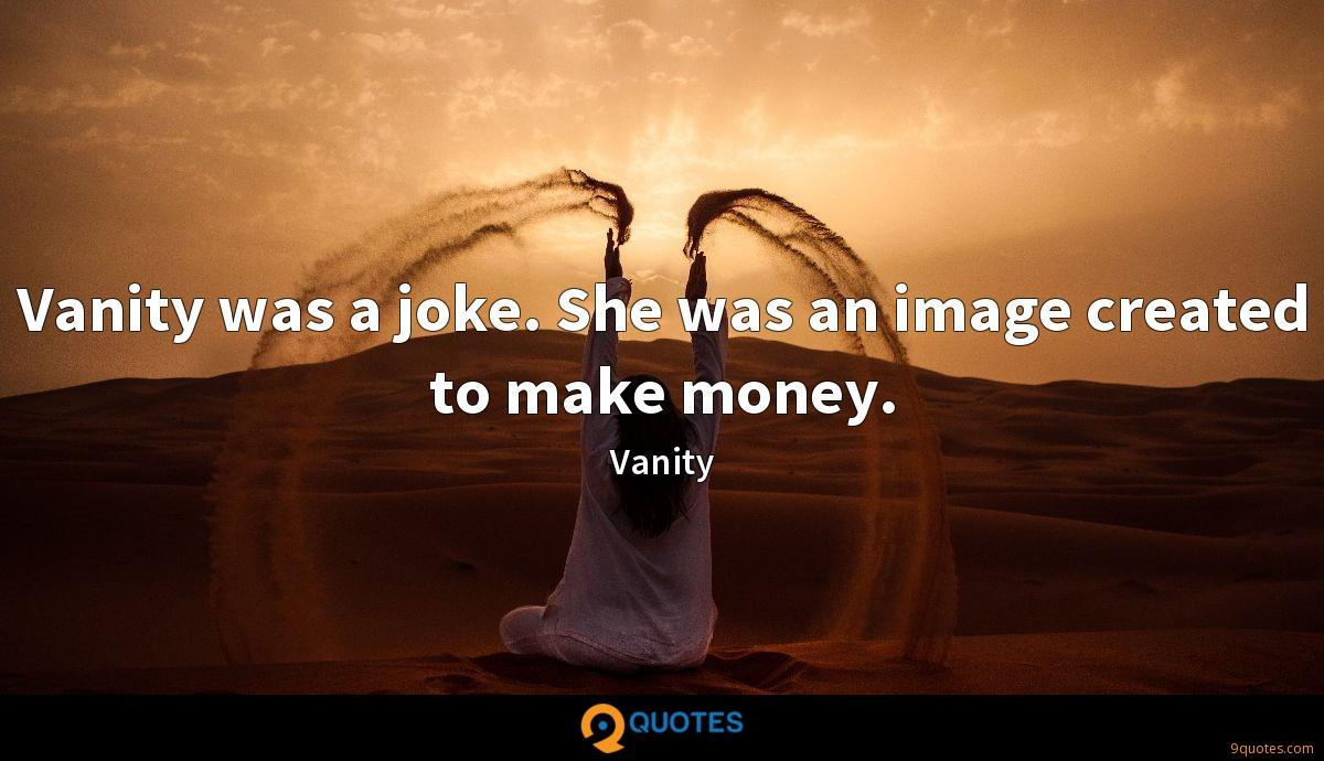 Vanity was a joke. She was an image created to make money.