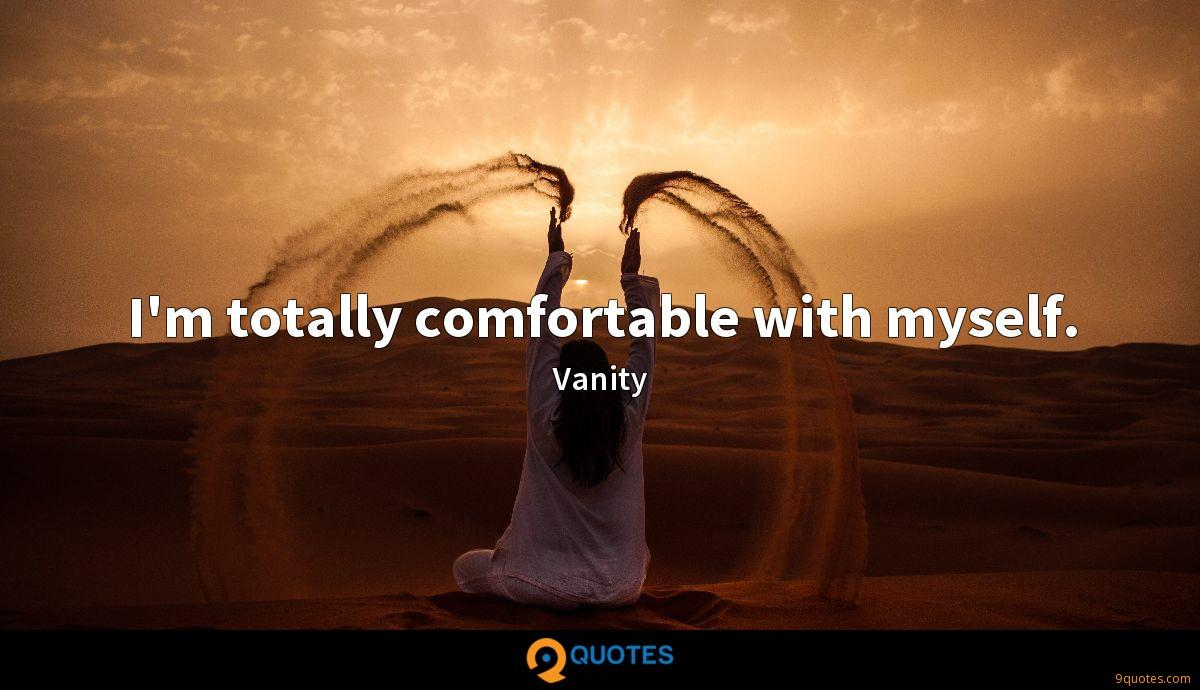 I'm totally comfortable with myself.