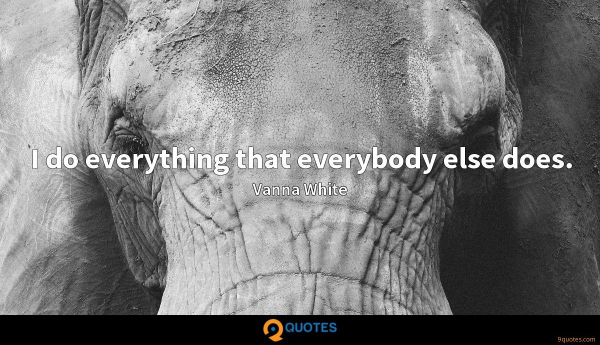 I do everything that everybody else does.