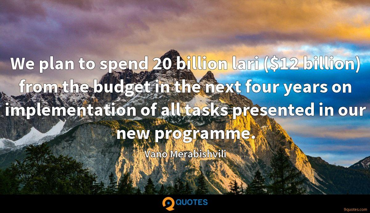 We plan to spend 20 billion lari ($12 billion) from the budget in the next four years on implementation of all tasks presented in our new programme.