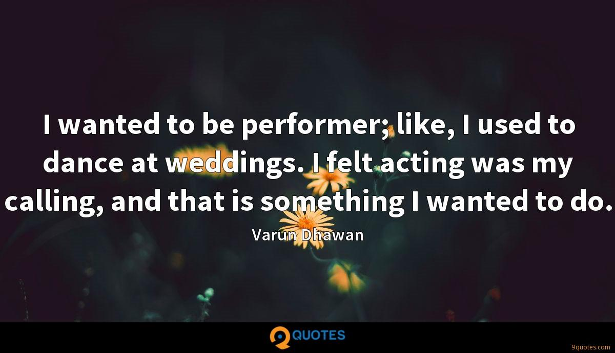 I wanted to be performer; like, I used to dance at weddings. I felt acting was my calling, and that is something I wanted to do.