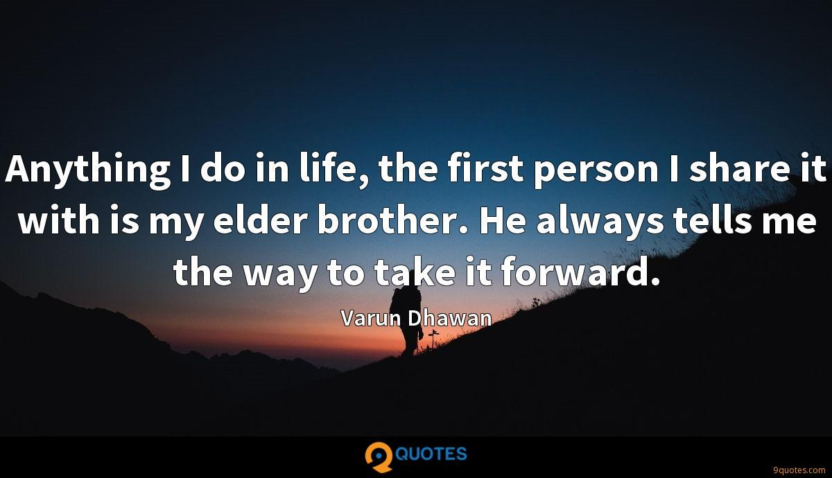 Anything I do in life, the first person I share it with is my elder brother. He always tells me the way to take it forward.