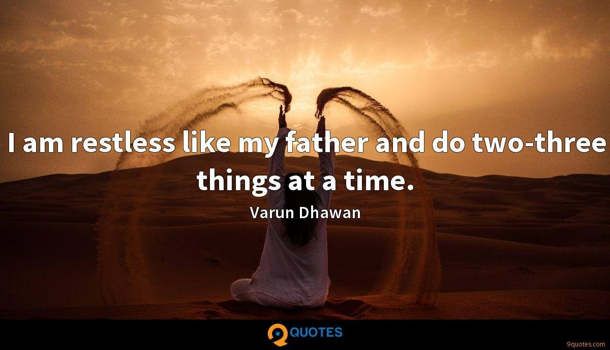 I am restless like my father and do two-three things at a time.