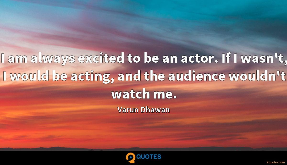 I am always excited to be an actor. If I wasn't, I would be acting, and the audience wouldn't watch me.