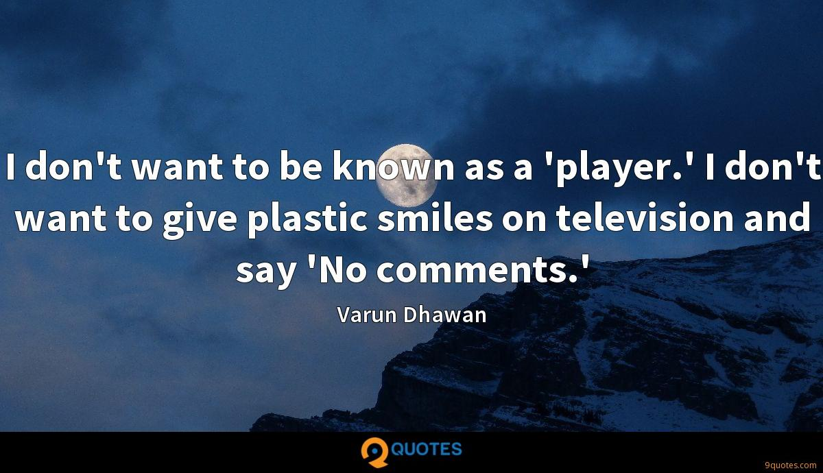 I don't want to be known as a 'player.' I don't want to give plastic smiles on television and say 'No comments.'