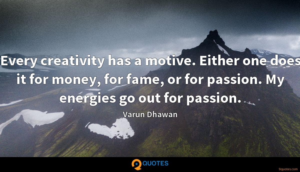 Every creativity has a motive. Either one does it for money, for fame, or for passion. My energies go out for passion.