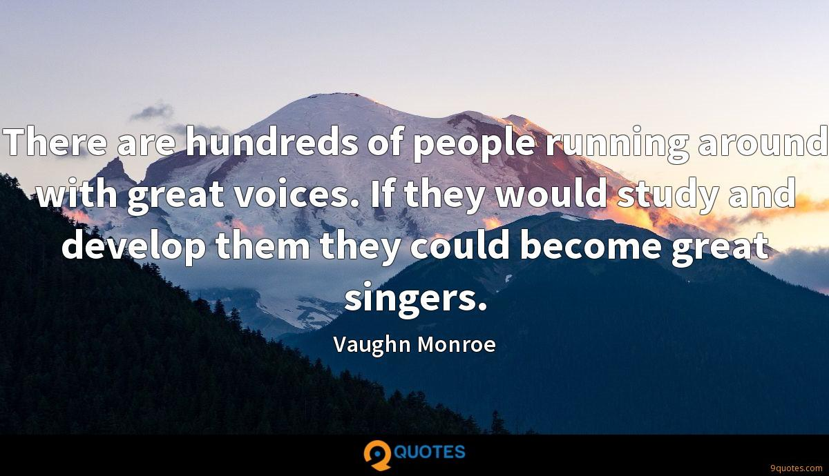 There are hundreds of people running around with great voices. If they would study and develop them they could become great singers.