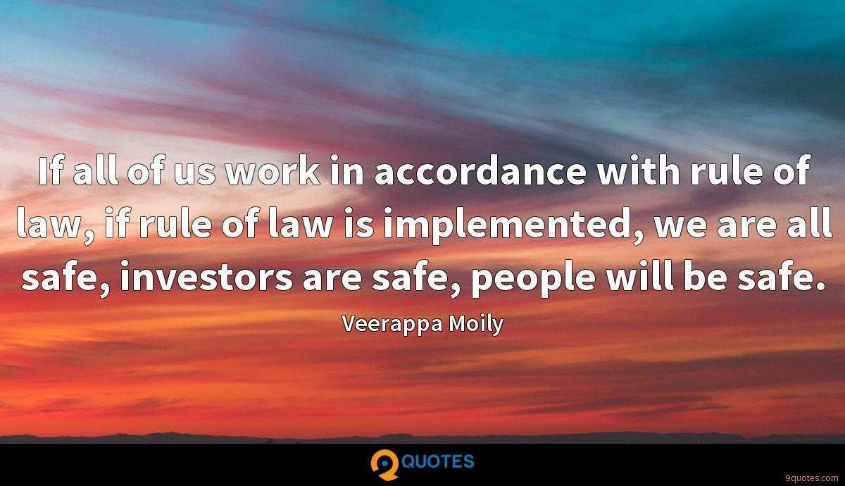 If all of us work in accordance with rule of law, if rule of law is implemented, we are all safe, investors are safe, people will be safe.