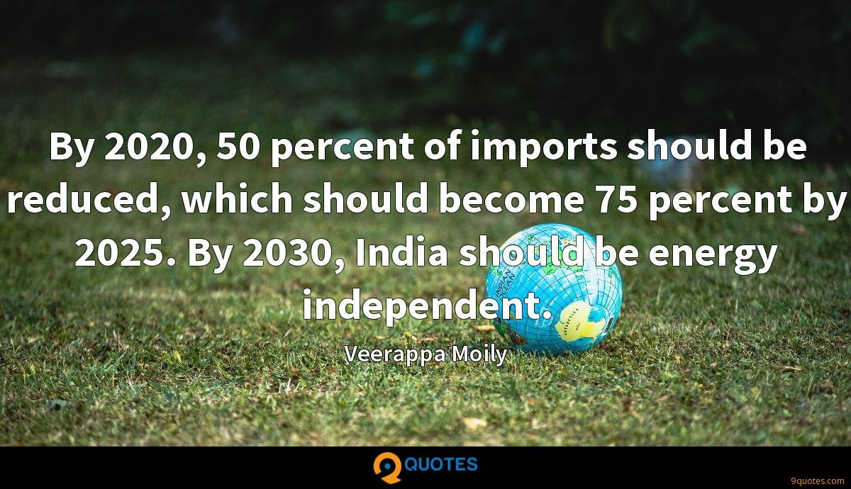By 2020, 50 percent of imports should be reduced, which should become 75 percent by 2025. By 2030, India should be energy independent.