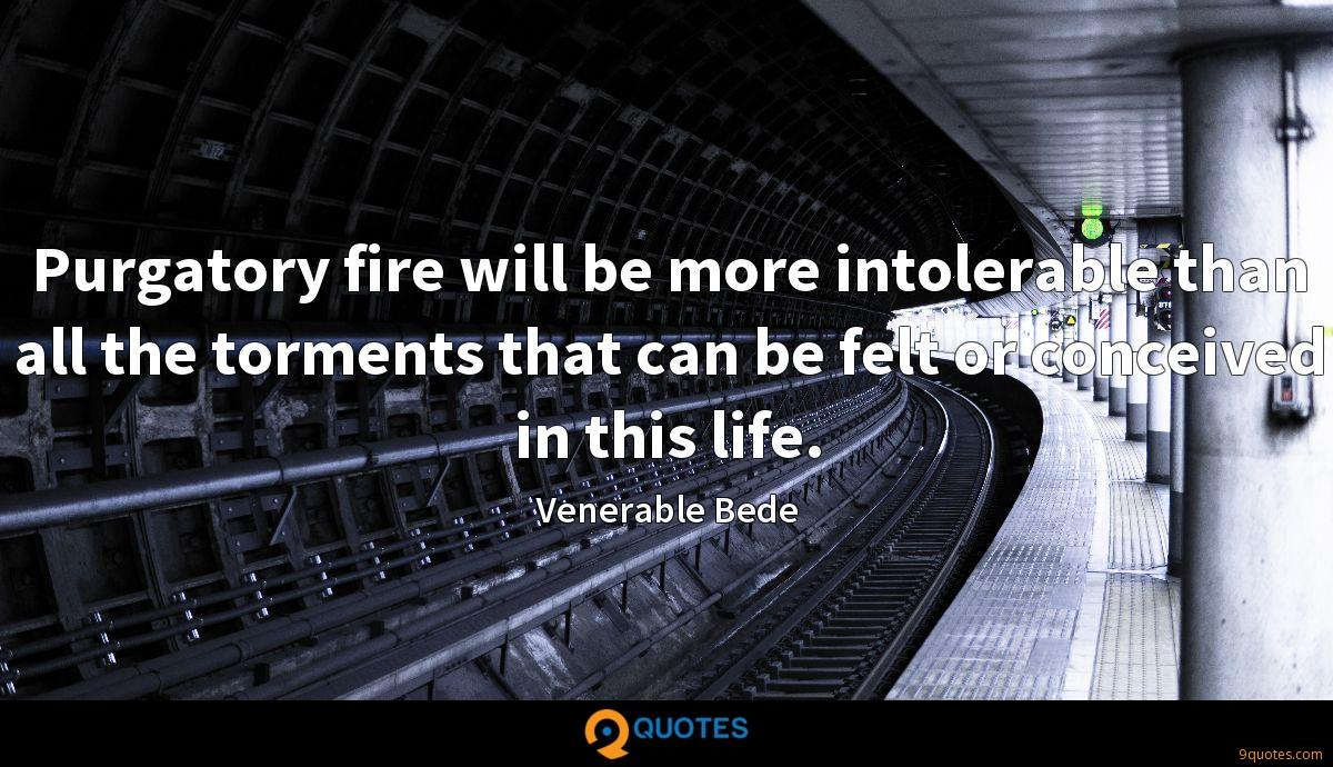 Purgatory fire will be more intolerable than all the torments that can be felt or conceived in this life.