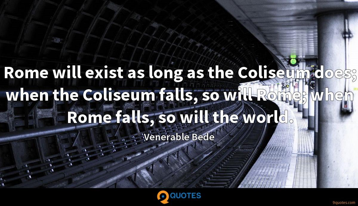 Rome will exist as long as the Coliseum does; when the Coliseum falls, so will Rome; when Rome falls, so will the world.
