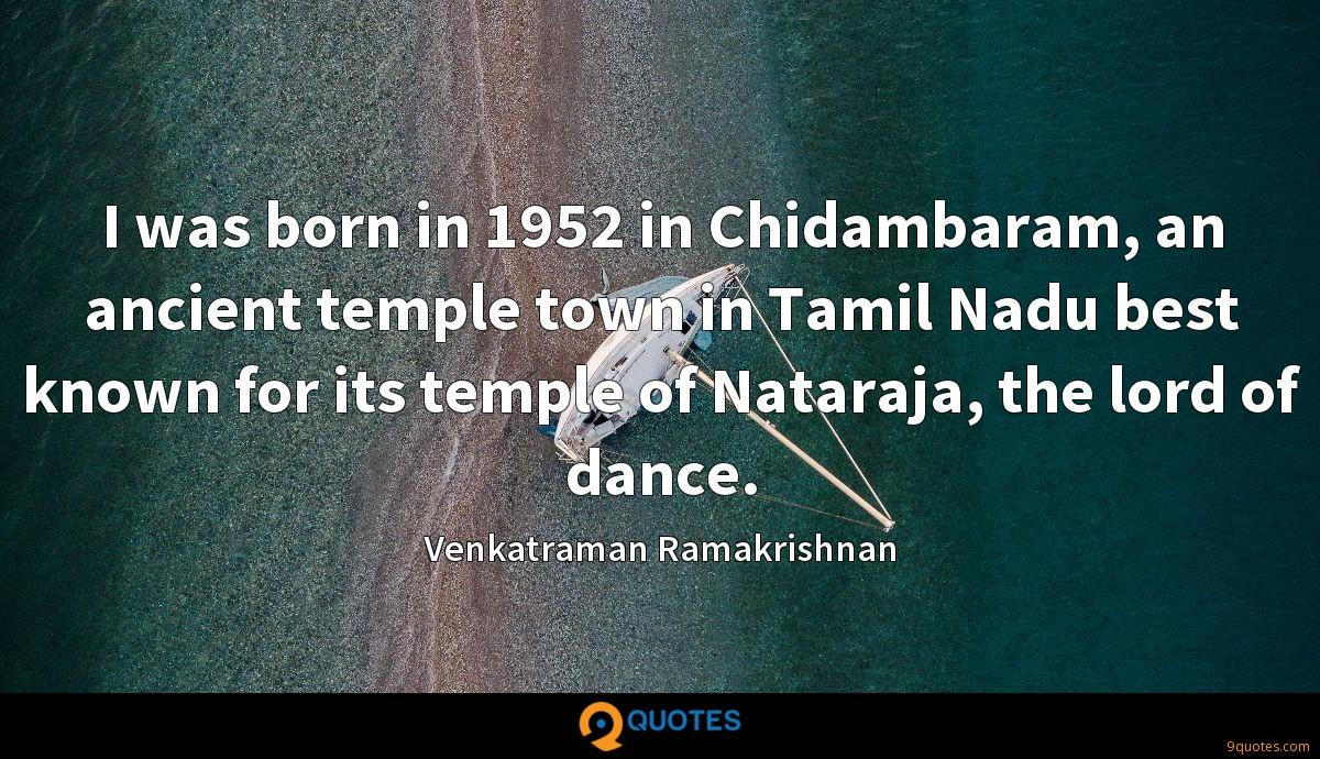 I was born in 1952 in Chidambaram, an ancient temple town in Tamil Nadu best known for its temple of Nataraja, the lord of dance.