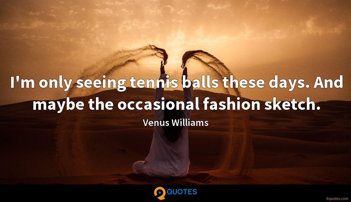 I'm only seeing tennis balls these days. And maybe the occasional fashion sketch.