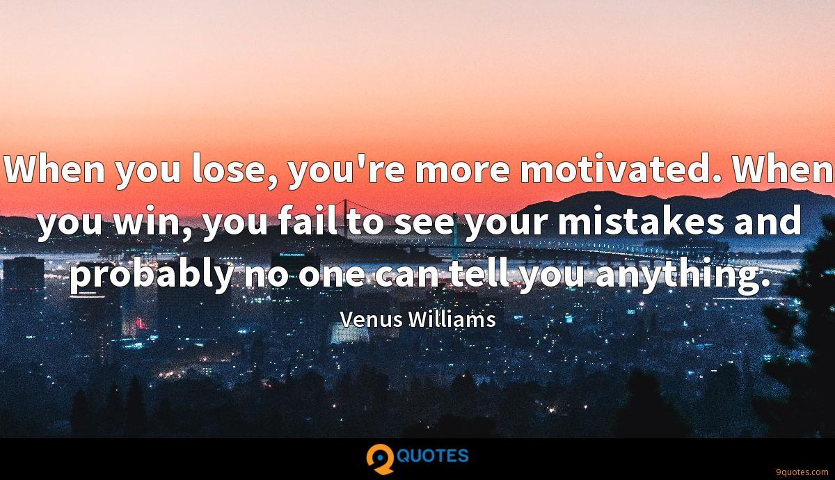 When you lose, you're more motivated. When you win, you fail to see your mistakes and probably no one can tell you anything.