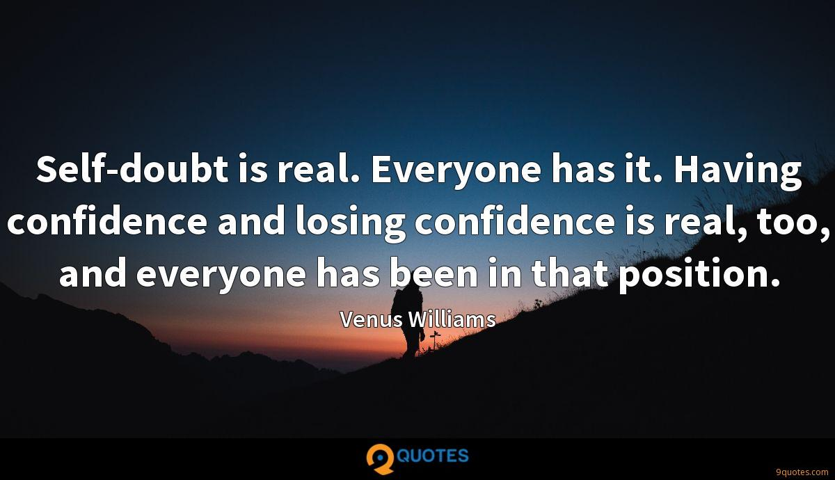 Self-doubt is real. Everyone has it. Having confidence and losing confidence is real, too, and everyone has been in that position.
