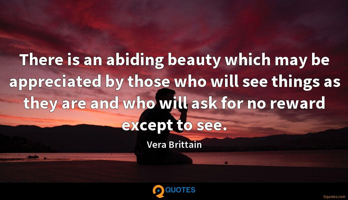 There is an abiding beauty which may be appreciated by those who will see things as they are and who will ask for no reward except to see.