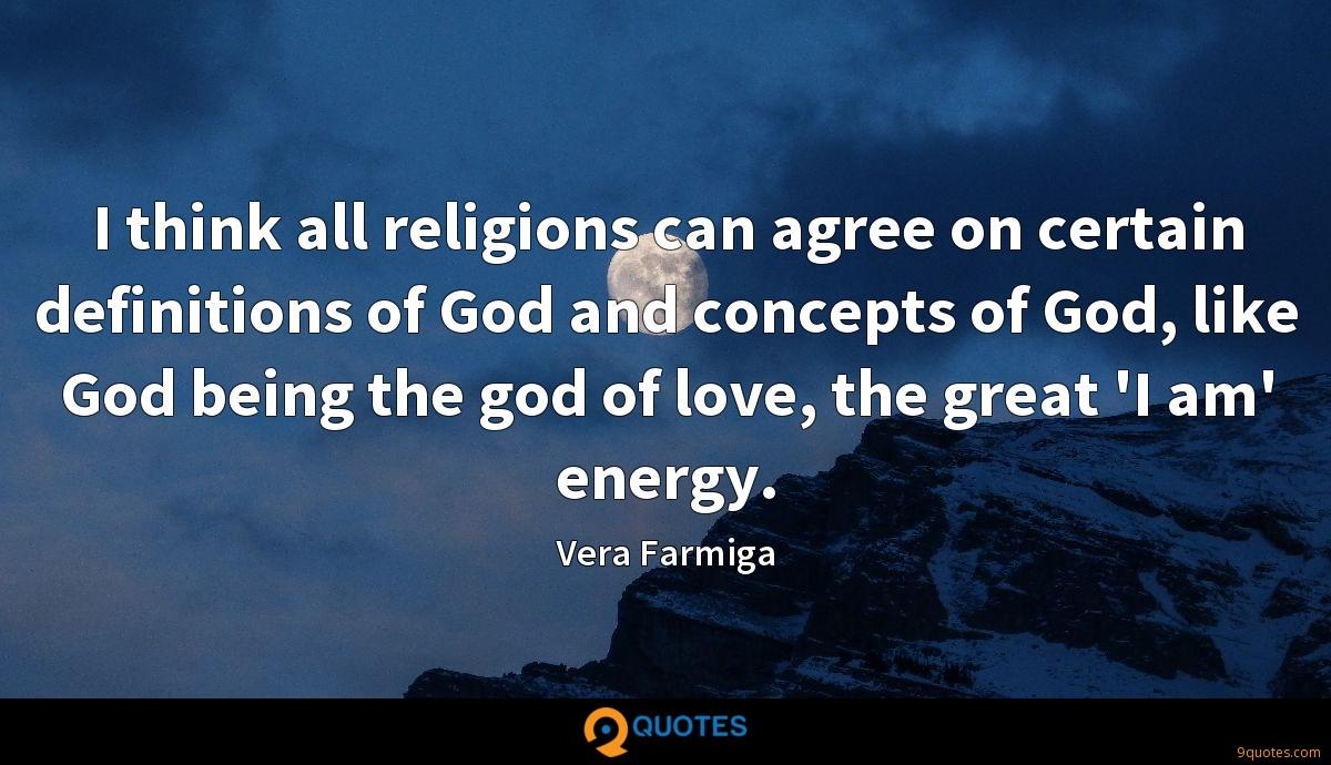 I think all religions can agree on certain definitions of God and concepts of God, like God being the god of love, the great 'I am' energy.