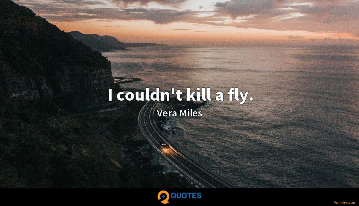 I couldn't kill a fly.