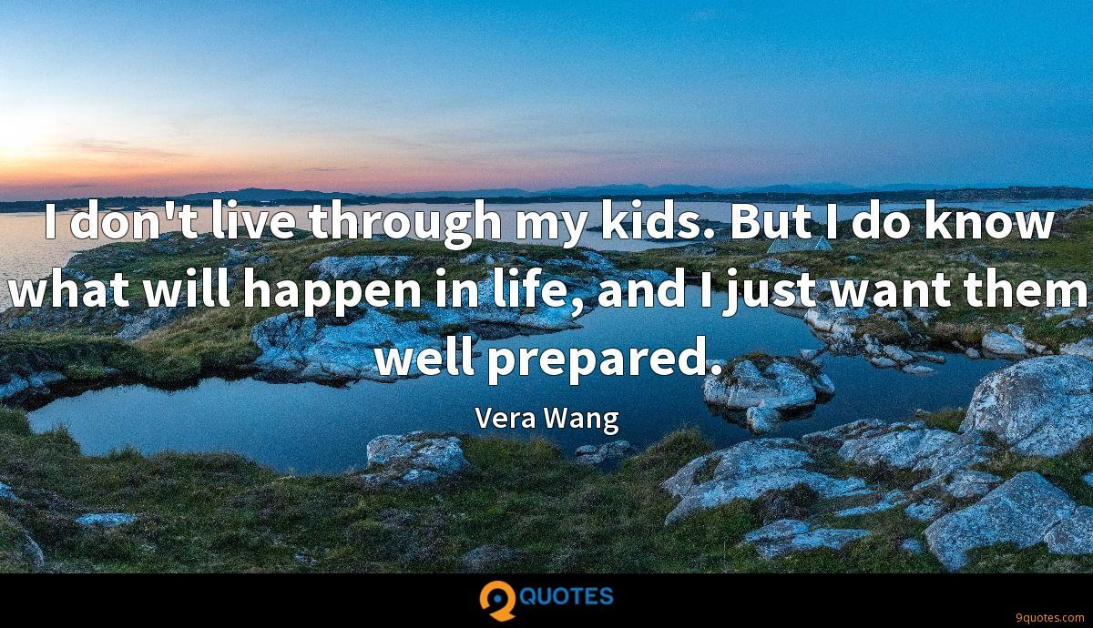 I don't live through my kids. But I do know what will happen in life, and I just want them well prepared.