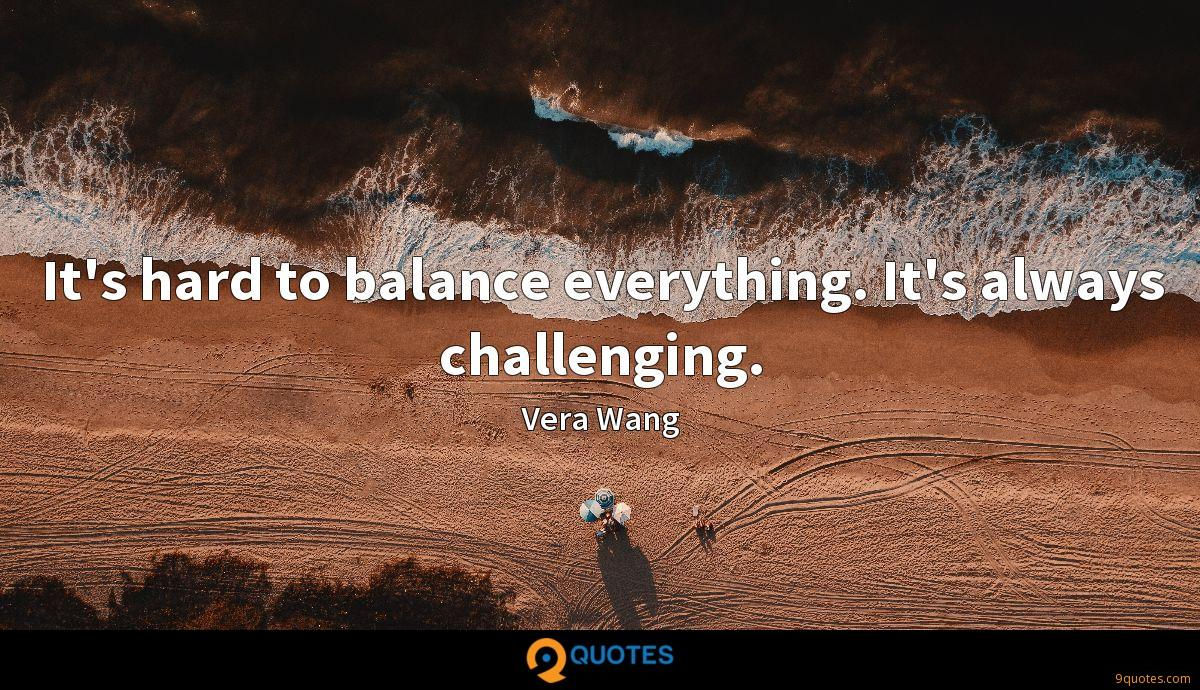 It's hard to balance everything. It's always challenging.